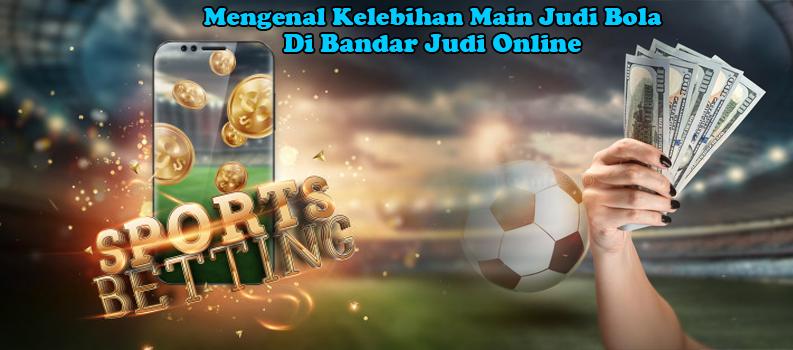 Mengenal Kelebihan Main Judi Bola Di Bandar Judi Online