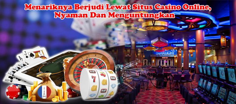 Menariknya Berjudi Lewat Situs Casino Online, Nyaman Dan Menguntungkan