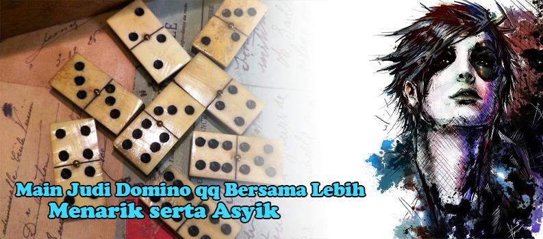 Main Judi Domino qq Bersama Lebih Menarik serta Asyik